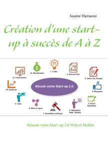 Création d'une start-up à succès de A à Z: Réussir votre Start-up 2.0 Web et Mobile