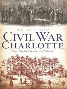 Civil War Charlotte: The Last Capital of the Confederacy