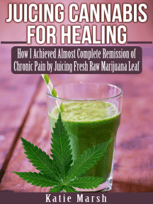 Juicing Cannabis for Healing, How I Achieved Almost Complete Remission of Chronic Pain by Juicing Fresh Raw Marijuana Leaf