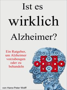 Ist es wirklich Alzheimer?: Ein Ratgeber, um Alzheimer vorzubeugen oder zu behandeln