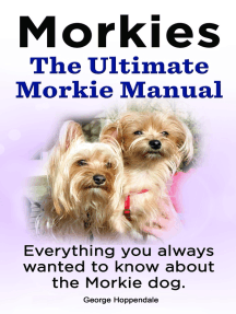 Morkies. The Ultimate Morkie Manual. Everything you always wanted to know about the Morkie dog.