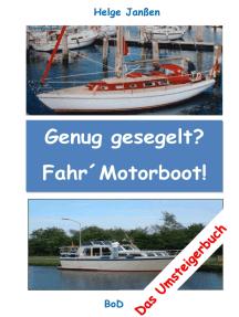 Genug gesegelt? Fahr` Motorboot!: Das Umsteigerbuch