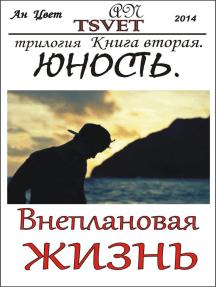 Трилогия Внеплановая жизнь. Книга вторая. Юность.: Внеплановая жизнь, #2
