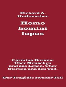 Homo homini lupus. Der Tragödie zweiter Teil: Carmina Burana: Über Menschen und das Leben. Über Sterben und den Tod.