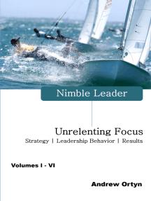 Nimble Leader Volumes I - VI: Unrelenting Focus – Strategy | Leadership Behavior | Results