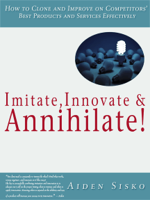 Imitate,Innovate and Annihilate :How To Clone And Improve On Competitors' Best Products And Services Effectively!