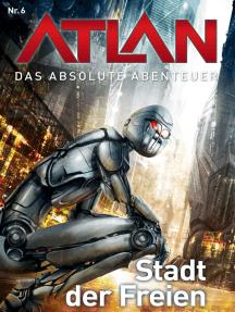 Atlan - Das absolute Abenteuer 6: Stadt der Freien