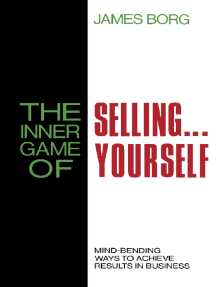 The Inner Game of Selling . . . Yourself: Mind-Bending Ways to Achieve Results in Business