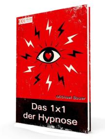 Das 1x1 der Hypnose: Erfolgreich lernen, was Hypnose ist, was Hypnose kann und wie sie anzuwenden ist