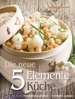 Die neue 5 Elemente Küche: Fernöstliches Wissen - heimische Zutaten