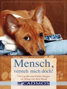 Mensch, versteh mich doch!: Hilfe bei großen und kleinen Sorgen im Alltag mit dem Hund