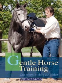 Gentle Horse Training: Das neue Konzept für Pferd und Reiter