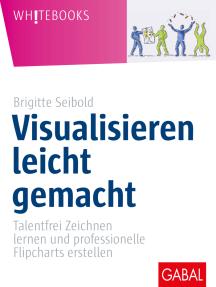 Visualisieren leicht gemacht: Talentfrei Zeichnen lernen und professionelle Flipcharts erstellen
