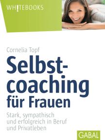 Selbstcoaching für Frauen: Stark, sympathisch und erfolgreich in Beruf und Privatleben