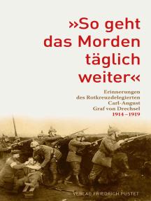 """""""So geht das Morden täglich weiter"""": Erinnerungen des Rotkreuz-Delegierten Carl-August Graf von Drechsel 1914-1919"""