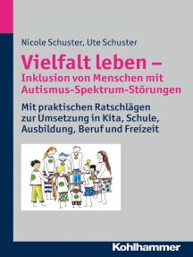 Vielfalt leben - Inklusion von Menschen mit Autismus-Spektrum-Störungen: Mit praktischen Ratschlägen zur Umsetzung in Kita, Schule, Ausbildung, Beruf und Freizeit
