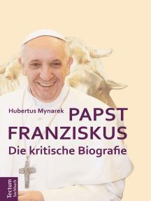 Papst Franziskus: Die kritische Biografie