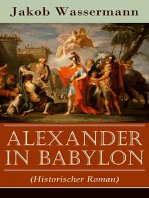 Alexander in Babylon (Historischer Roman): Das letzte Jahr Alexanders des Großen: Verschwörungen und Verratsfälle