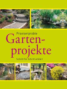 Praxiserprobte Gartenprojekte: Den Garten im Griff - Schritt für Schritt erklärt