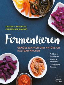 Fermentieren: Gemüse einfach und natürlich haltbar machen. Praktische Grundlagen. Bewährte Methoden. 140 köstliche Rezepte