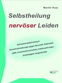 Selbstheilung nervöser Leiden.: Aufmerksamkeitstraining & Konzentrationsübungen gegen Nervosität, Reizbarkeit, ADHS, Konzentrationsschwäche, Erektionsstörungen, Schlaflosigkeit, Vergesslichkeit.