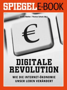 Digitale Revolution - Wie die Internet-Ökonomie unser Leben verändert: Ein SPIEGEL E-Book