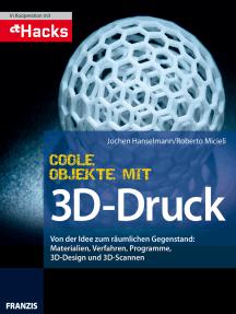Coole Objekte mit 3D-Druck: Von der Idee zum räumlichen Gegenstand: Materialien, Verfahren, Programme, 3D-Design und 3D-Scannen
