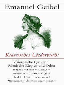Klassisches Liederbuch: Griechische Lyriker + Römische Elegien und Oden (Sappho + Solon + Alkman + Anakreon + Alkäos + Virgil + Ovid + Horaz + Stesichoros + Mimnermos + Äschylos und viel mehr)