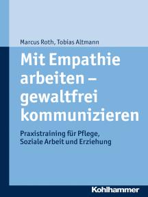 Mit Empathie arbeiten - gewaltfrei kommunizieren: Praxistraining für Pflege, Soziale Arbeit und Erziehung