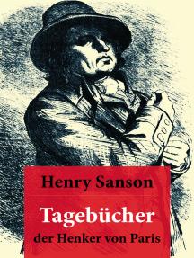 Tagebücher der Henker von Paris: (1685 - 1847): Der Scharfrichter der Französischen Revolution: Sanson führte 2918 Enthauptungen durch, darunter: Ludwig XVI und Die Königin Marie Antoinette