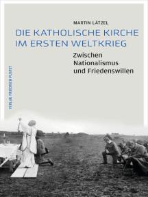 Die Katholische Kirche im Ersten Weltkrieg: Zwischen Nationalismus und Friedenswillen