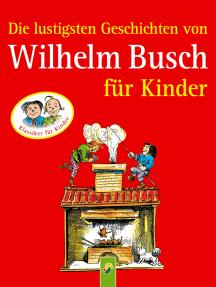 Die lustigsten Geschichten von Wilhelm Busch für Kinder: 8 Klassiker der Kinderliteratur für Mädchen und Jungen