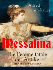 """Messalina - Die Femme fatale der Antike (Historisher Roman): Die skandalumwitterte Gemahlin des römischen Kaisers Claudius - """"die den von ihr begehrten Männern Verderben bringt"""""""