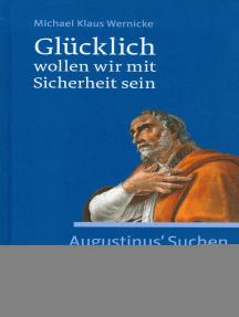 Glücklich wollen wir mit Sicherheit sein: Augustinus' Suchen nach dem Glauben