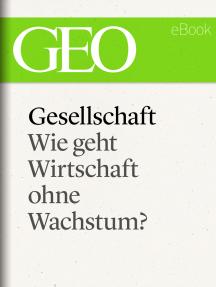 Gesellschaft: Wie geht Wirtschaft ohne Wachstum? (GEO eBook Single)
