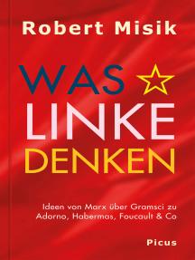 Was Linke denken: Ideen von Marx über Gramsci zu Adorno, Habermas, Foucault & Co