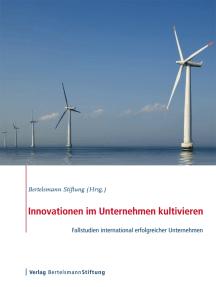 Innovationen im Unternehmen kultivieren: Fallstudien international erfolgreicher Unternehmen
