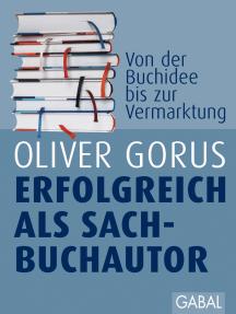 Erfolgreich als Sachbuchautor: Gekonnt zum eigenen Buch. Von der ersten Buchidee bis zum Vermarktungskonzept