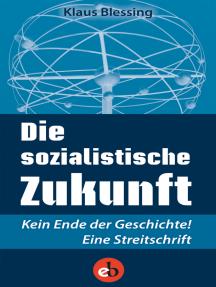 Die sozialistische Zukunft: Kein Ende der Geschichte! Eine Streitschrift
