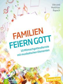 Familien feiern Gott: 10 Mitmachgottesdienste mit musikalischen Elementen
