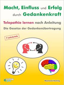 Macht - Einfluss und Erfolg durch Gedankenkraft: Telepathie lernen nach Anleitung. Die Gesetze der Gedankenübertragung. 7 Lehrbriefe