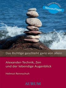 Das Richtige geschieht ganz von allein: Alexander-Technik, Zen und der lebendige Augenblick