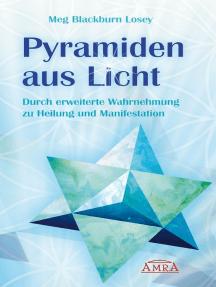 Pyramiden aus Licht: Durch erweiterte Wahrnehmung zu Heilung und Manifestation