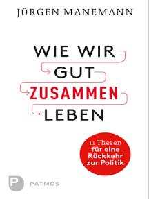 Wie wir gut zusammen Leben: 11 Thesen für eine Rückkehr zur Politik