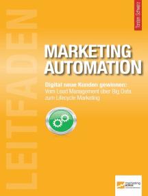 Leitfaden Marketing Automation: Digital neue Kunden gewinnen: Vom Lead Management über Big Data zum Lifecycle Marketing