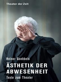 Heiner Goebbels - Ästhetik der Abwesenheit: Texte zum Theater
