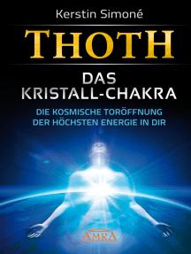 Thoth: Das Kristall-Chakra: Die kosmische Toröffnung der höchsten Energie in dir