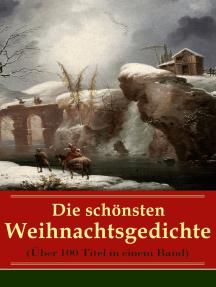 Die schönsten Weihnachtsgedichte (Über 100 Titel in einem Band): Eine Sammlung der Weihnachtsgedichte von den berühmtesten deutschen Autoren: Am Weihnachtsabend + Die heil'gen Drei Könige + Weihnachtslied + Bäume leuchtend, Bäume blendend + Christnacht...