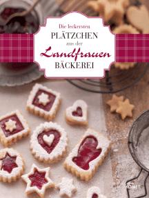 Die leckersten Plätzchen aus der Landfrauen-Bäckerei: Köstliche Rezepte zum Backen und Genießen