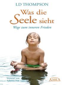 Was die Seele sieht: Wege zum inneren Frieden